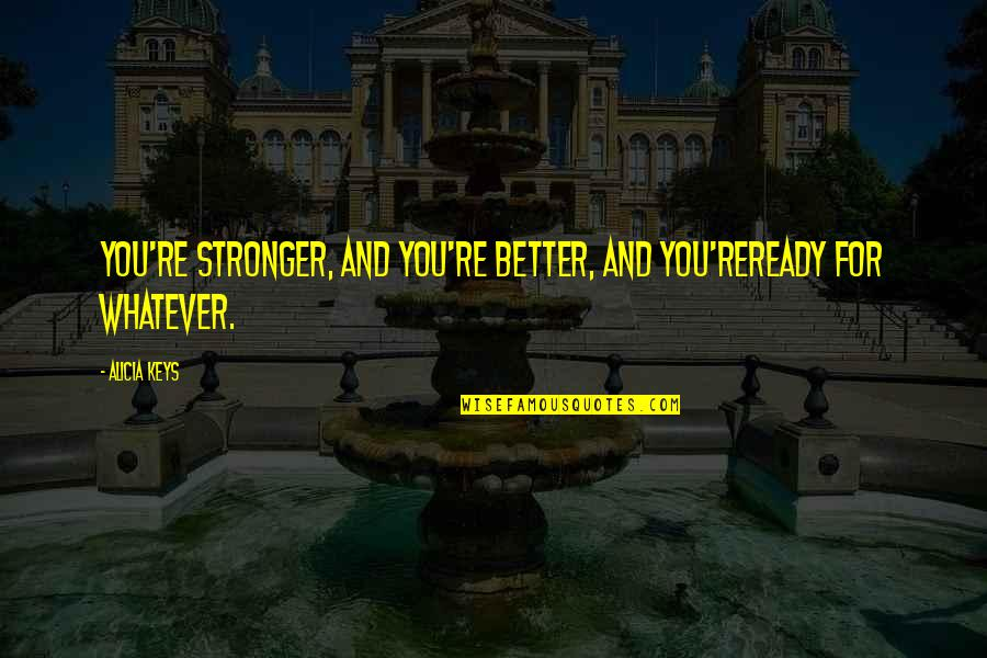 I'm Ready For Whatever Quotes By Alicia Keys: You're stronger, and you're better, and you'reready for
