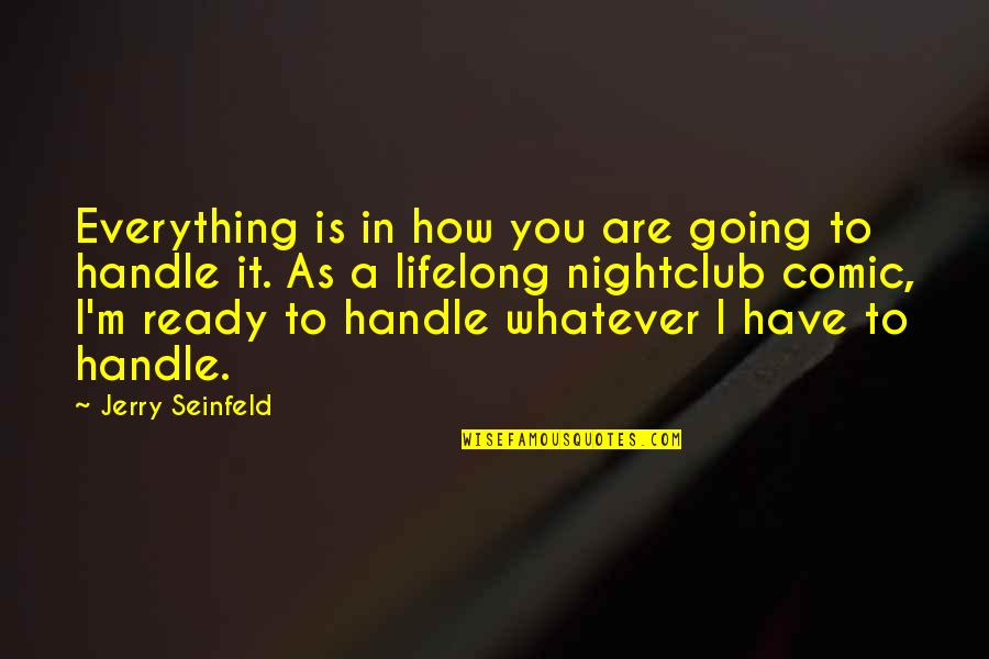 I'm Ready For Whatever Quotes By Jerry Seinfeld: Everything is in how you are going to
