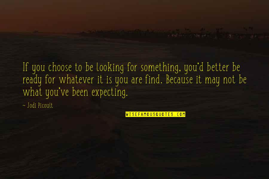 I'm Ready For Whatever Quotes By Jodi Picoult: If you choose to be looking for something,