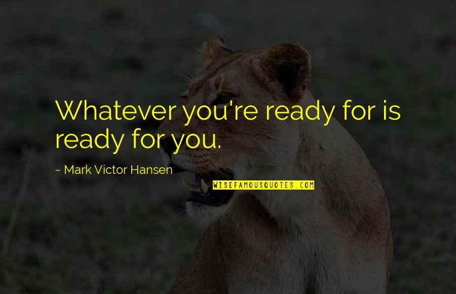 I'm Ready For Whatever Quotes By Mark Victor Hansen: Whatever you're ready for is ready for you.