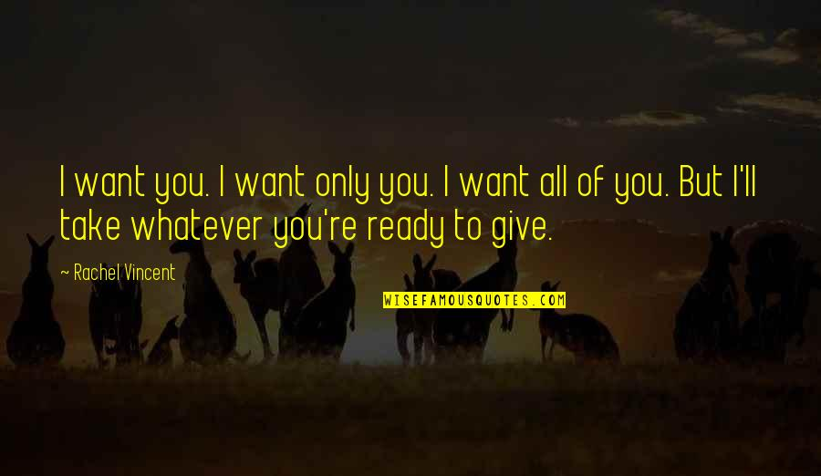 I'm Ready For Whatever Quotes By Rachel Vincent: I want you. I want only you. I