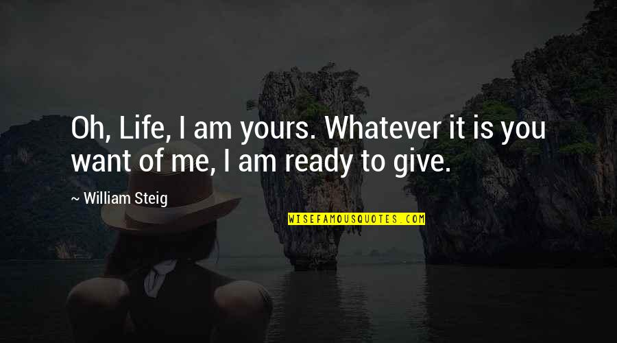 I'm Ready For Whatever Quotes By William Steig: Oh, Life, I am yours. Whatever it is