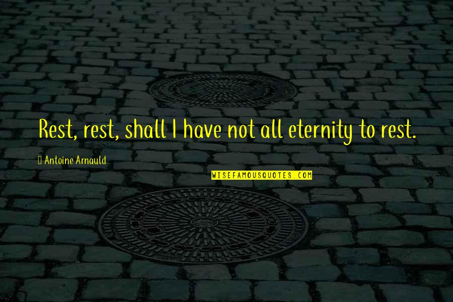 I'm Resting Quotes By Antoine Arnauld: Rest, rest, shall I have not all eternity