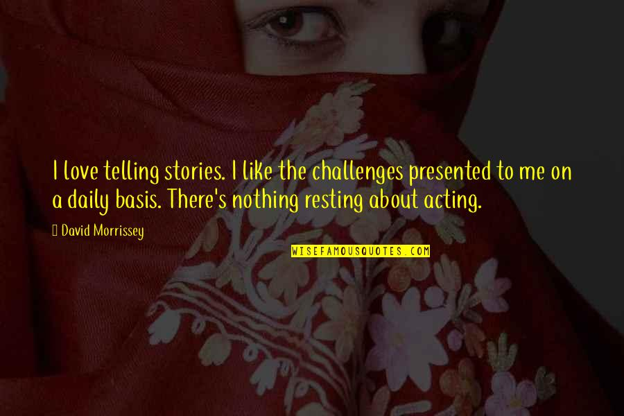 I'm Resting Quotes By David Morrissey: I love telling stories. I like the challenges