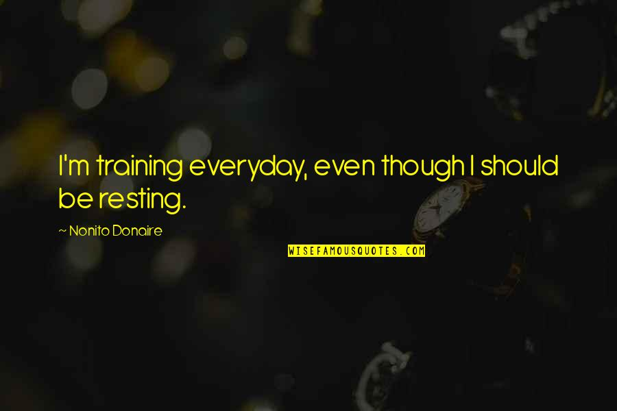 I'm Resting Quotes By Nonito Donaire: I'm training everyday, even though I should be