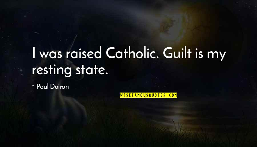 I'm Resting Quotes By Paul Doiron: I was raised Catholic. Guilt is my resting
