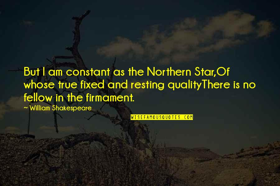 I'm Resting Quotes By William Shakespeare: But I am constant as the Northern Star,Of