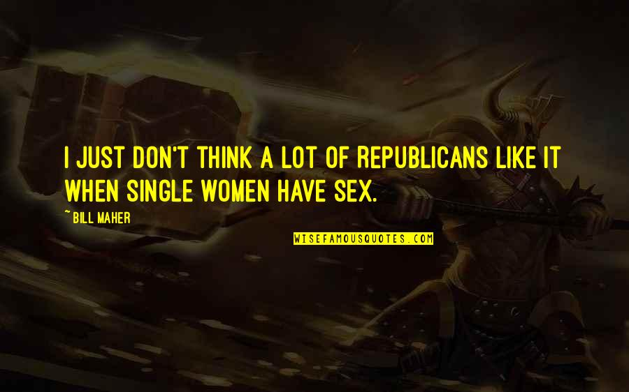I'm Single Like Quotes By Bill Maher: I just don't think a lot of Republicans