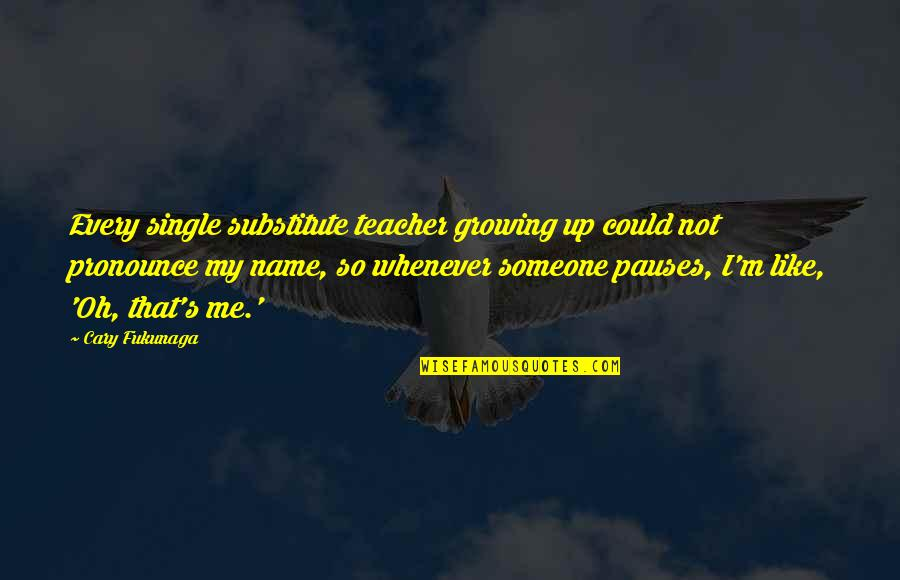 I'm Single Like Quotes By Cary Fukunaga: Every single substitute teacher growing up could not