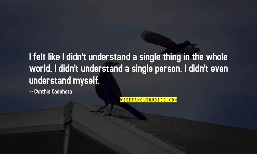 I'm Single Like Quotes By Cynthia Kadohata: I felt like I didn't understand a single
