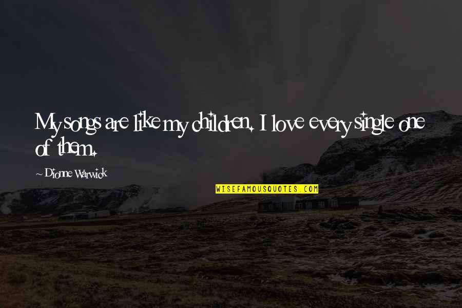 I'm Single Like Quotes By Dionne Warwick: My songs are like my children. I love