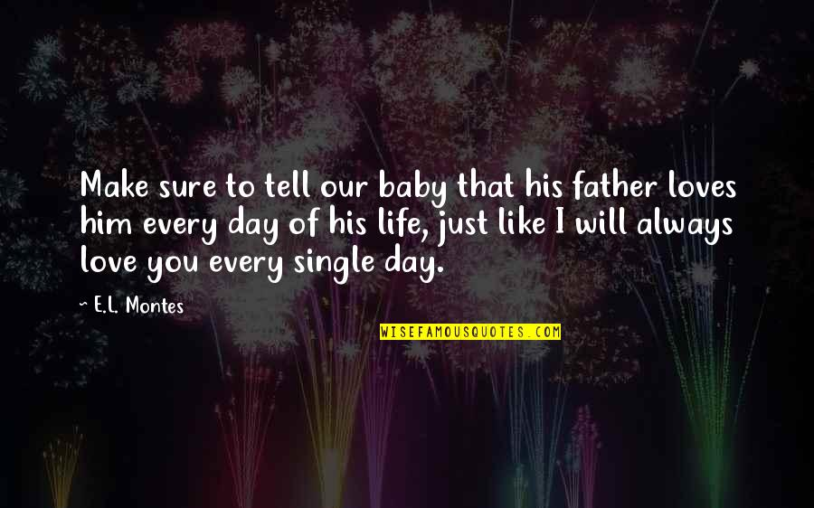 I'm Single Like Quotes By E.L. Montes: Make sure to tell our baby that his