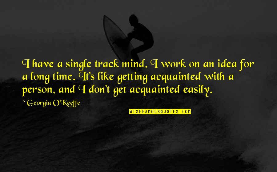I'm Single Like Quotes By Georgia O'Keeffe: I have a single track mind. I work