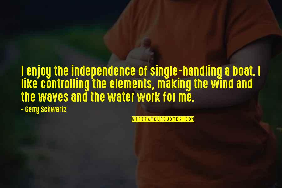 I'm Single Like Quotes By Gerry Schwartz: I enjoy the independence of single-handling a boat.