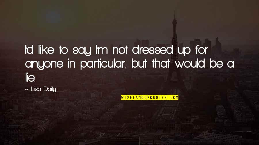 I'm Single Like Quotes By Lisa Daily: I'd like to say I'm not dressed up
