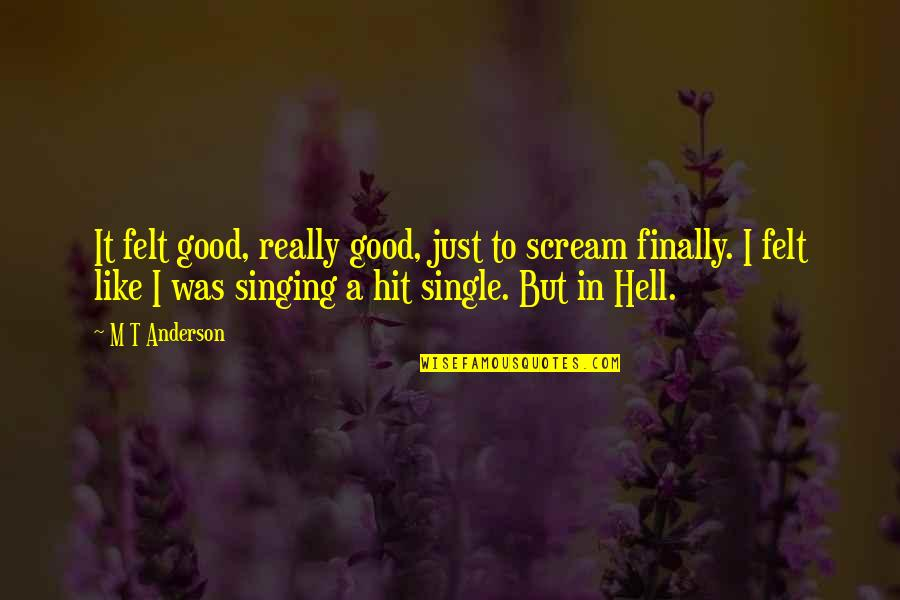 I'm Single Like Quotes By M T Anderson: It felt good, really good, just to scream