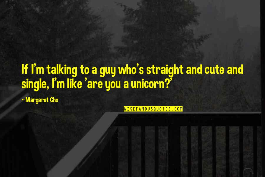I'm Single Like Quotes By Margaret Cho: If I'm talking to a guy who's straight