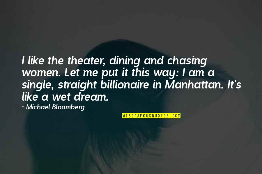 I'm Single Like Quotes By Michael Bloomberg: I like the theater, dining and chasing women.