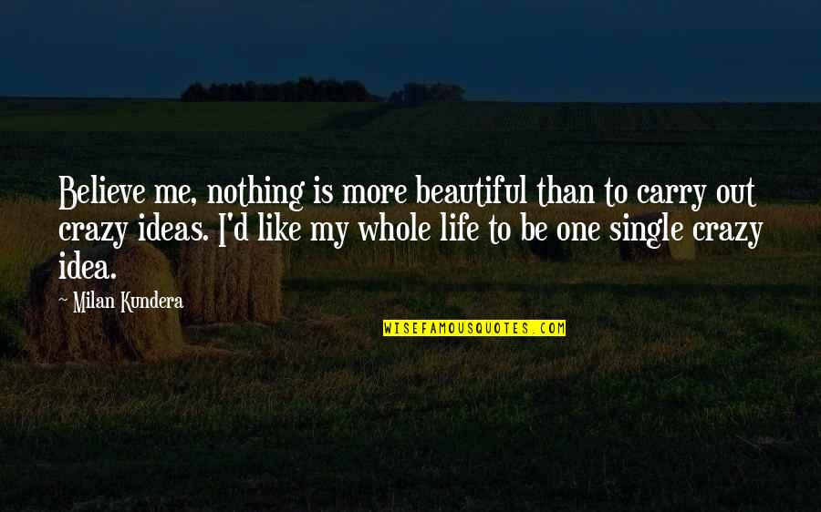 I'm Single Like Quotes By Milan Kundera: Believe me, nothing is more beautiful than to