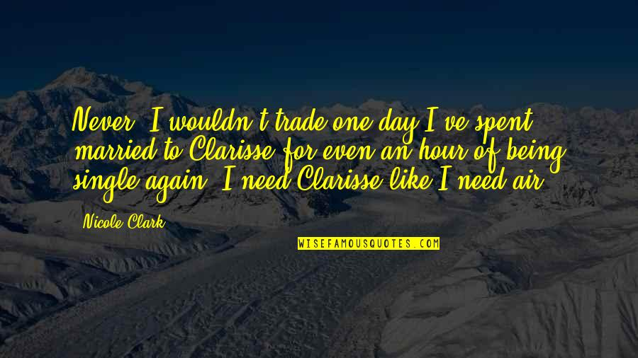 I'm Single Like Quotes By Nicole Clark: Never. I wouldn't trade one day I've spent