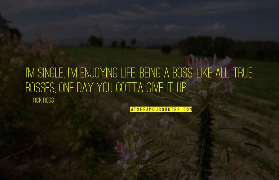 I'm Single Like Quotes By Rick Ross: I'm single, I'm enjoying life. Being a boss.