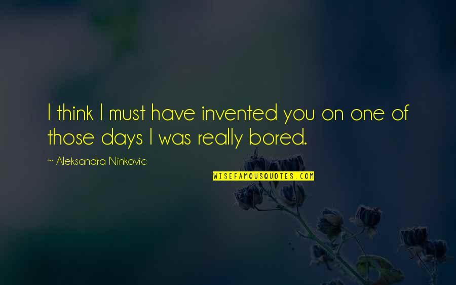 I'm So Bored That Quotes By Aleksandra Ninkovic: I think I must have invented you on