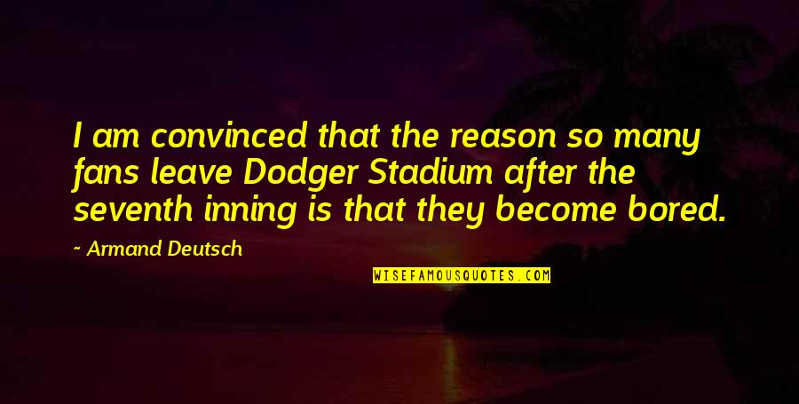 I'm So Bored That Quotes By Armand Deutsch: I am convinced that the reason so many
