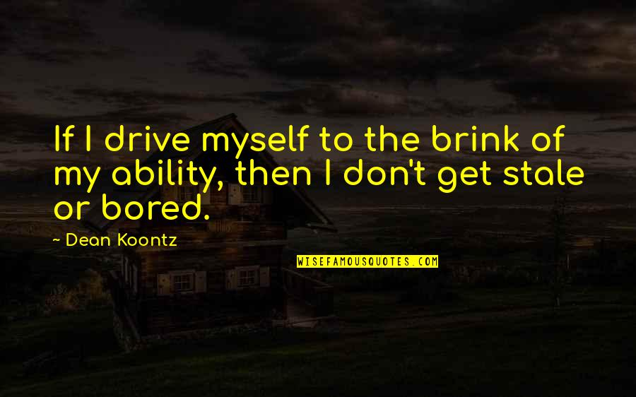 I'm So Bored That Quotes By Dean Koontz: If I drive myself to the brink of