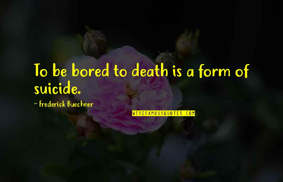 I'm So Bored That Quotes By Frederick Buechner: To be bored to death is a form