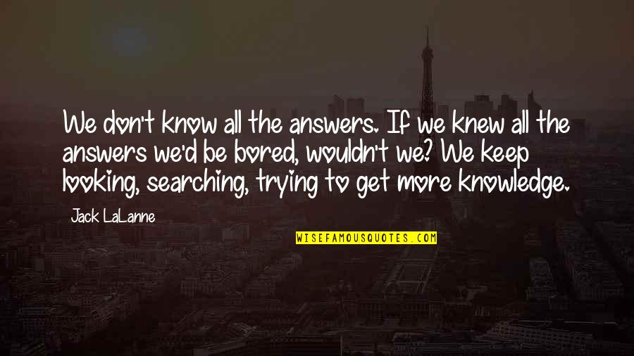 I'm So Bored That Quotes By Jack LaLanne: We don't know all the answers. If we