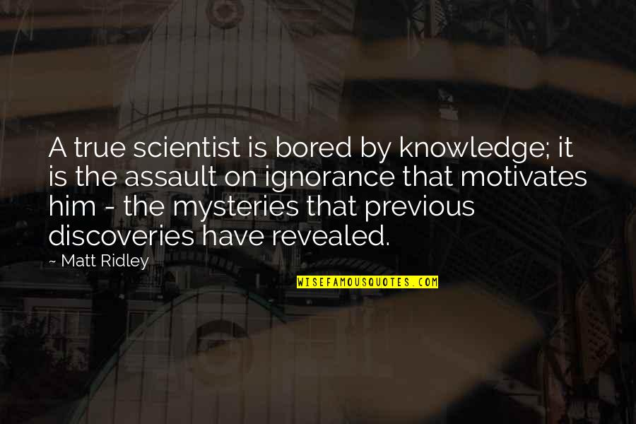 I'm So Bored That Quotes By Matt Ridley: A true scientist is bored by knowledge; it