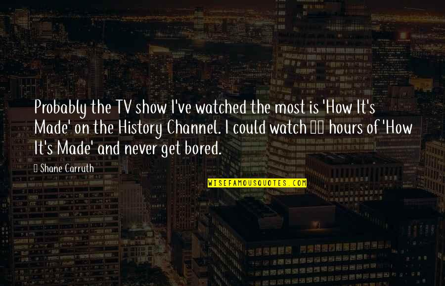I'm So Bored That Quotes By Shane Carruth: Probably the TV show I've watched the most