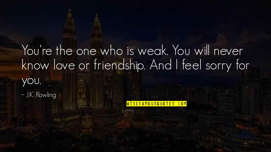 I'm Sorry Friendship Quotes By J.K. Rowling: You're the one who is weak. You will