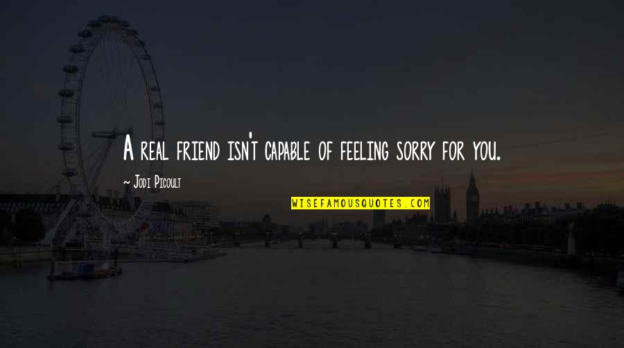 I'm Sorry Friendship Quotes By Jodi Picoult: A real friend isn't capable of feeling sorry