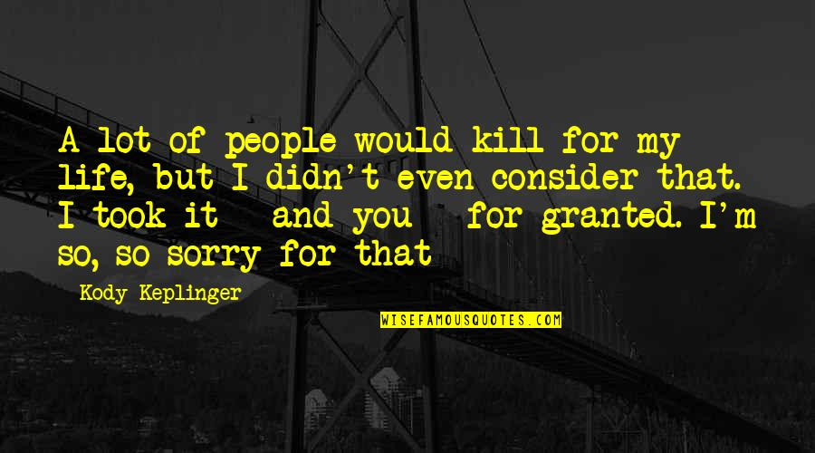 I'm Sorry I Took You For Granted Quotes By Kody Keplinger: A lot of people would kill for my