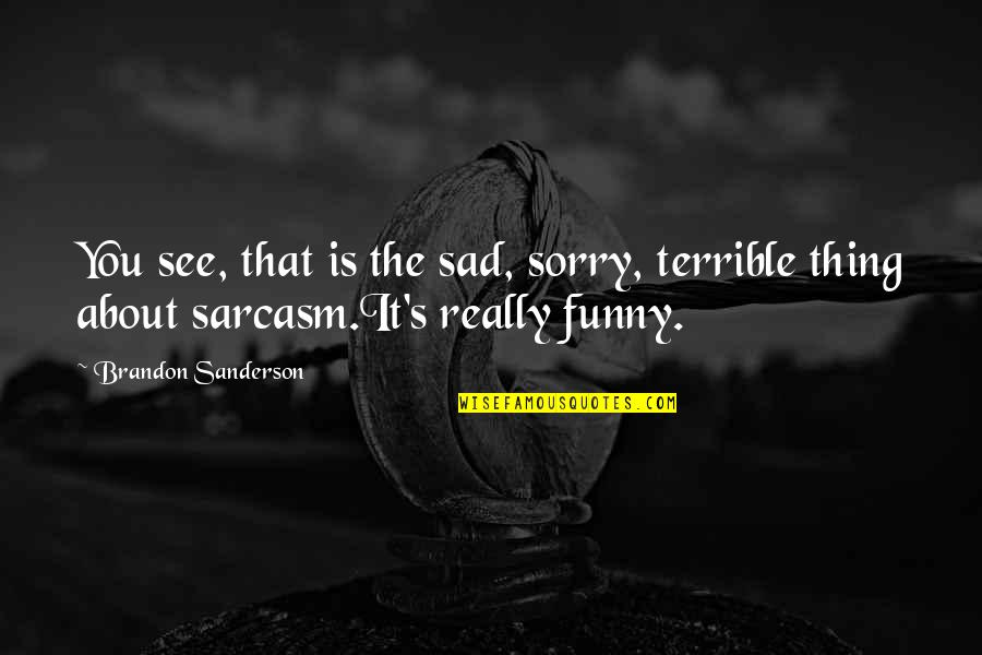 I'm Sorry If I'm Not There For You Quotes By Brandon Sanderson: You see, that is the sad, sorry, terrible