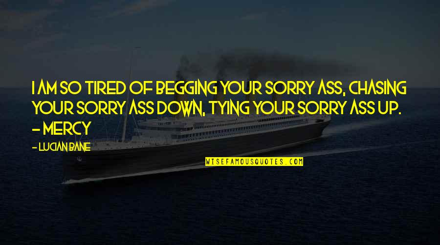 I'm Sorry If I'm Not There For You Quotes By Lucian Bane: I am so tired of begging your sorry