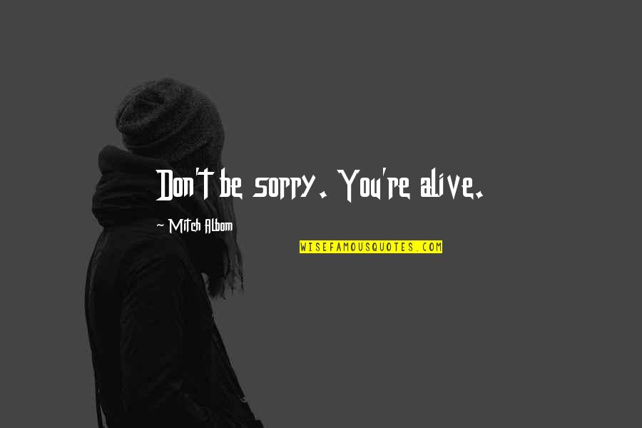 I'm Sorry If I'm Not There For You Quotes By Mitch Albom: Don't be sorry. You're alive.