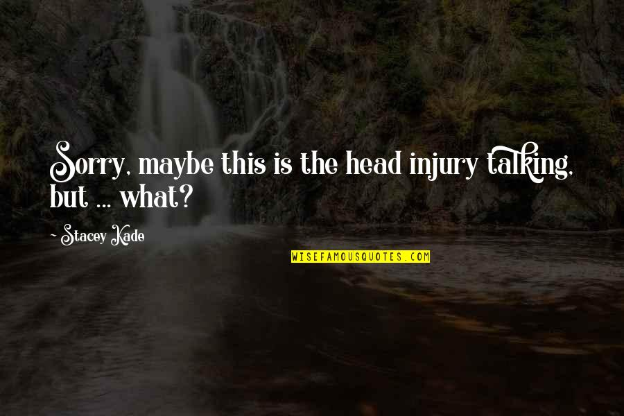 I'm Sorry If I'm Not There For You Quotes By Stacey Kade: Sorry, maybe this is the head injury talking,