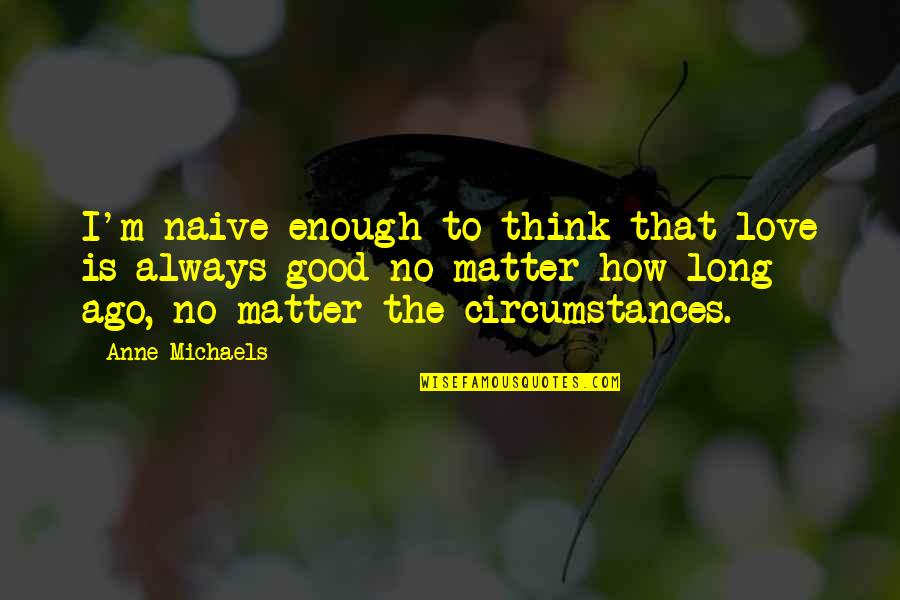 I'm Sorry Movie Quotes By Anne Michaels: I'm naive enough to think that love is
