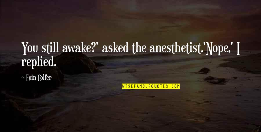 I'm Still Awake Quotes By Eoin Colfer: You still awake?' asked the anesthetist.'Nope,' I replied.