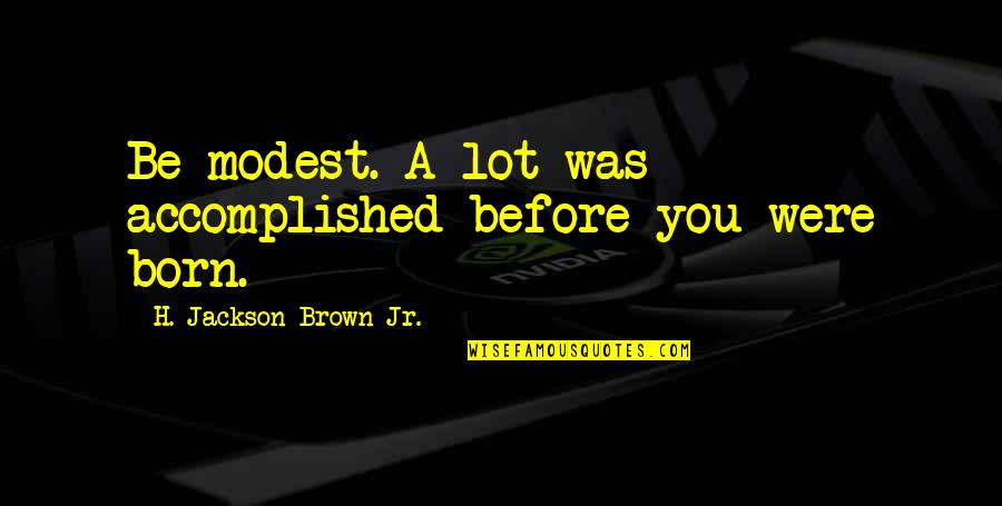 I'm Still Awake Quotes By H. Jackson Brown Jr.: Be modest. A lot was accomplished before you
