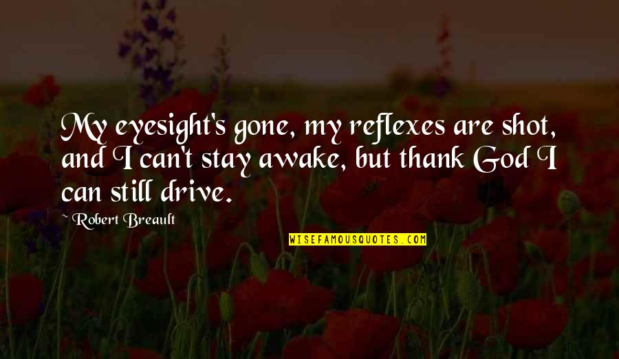 I'm Still Awake Quotes By Robert Breault: My eyesight's gone, my reflexes are shot, and