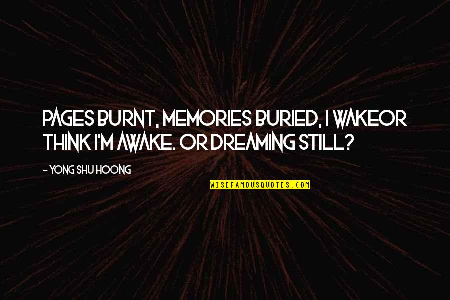 I'm Still Awake Quotes By Yong Shu Hoong: Pages burnt, memories buried, I wakeor think I'm