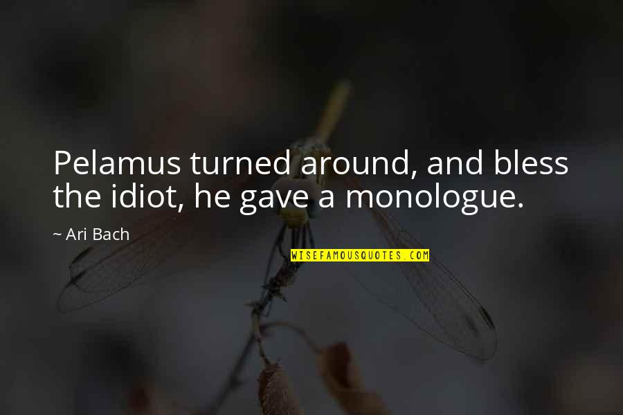 I'm Such An Idiot Quotes By Ari Bach: Pelamus turned around, and bless the idiot, he