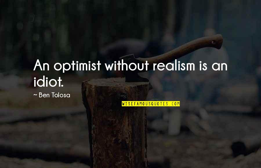 I'm Such An Idiot Quotes By Ben Tolosa: An optimist without realism is an idiot.