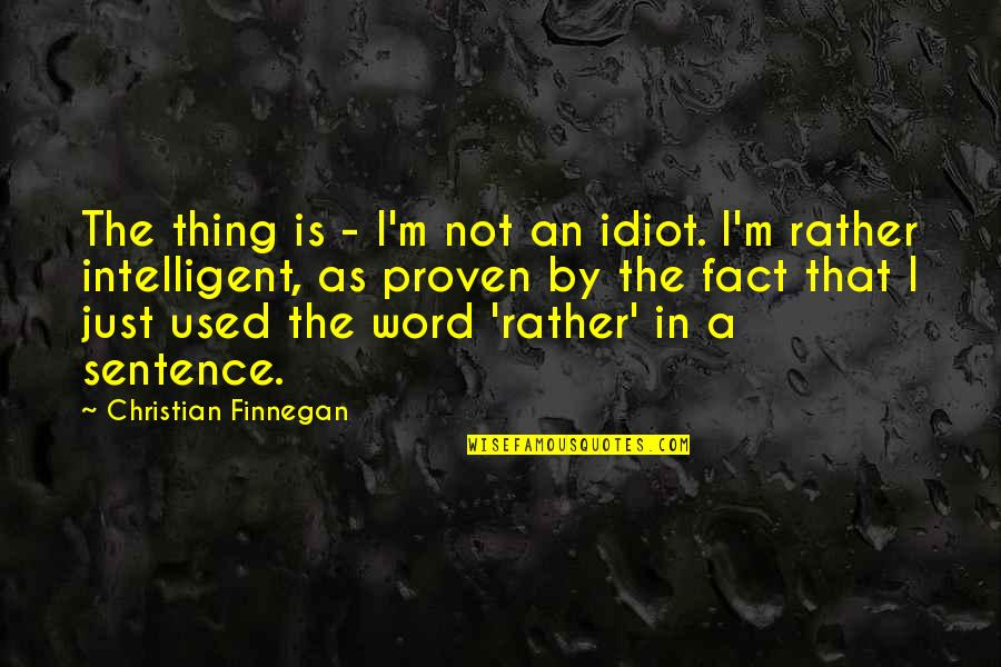 I'm Such An Idiot Quotes By Christian Finnegan: The thing is - I'm not an idiot.