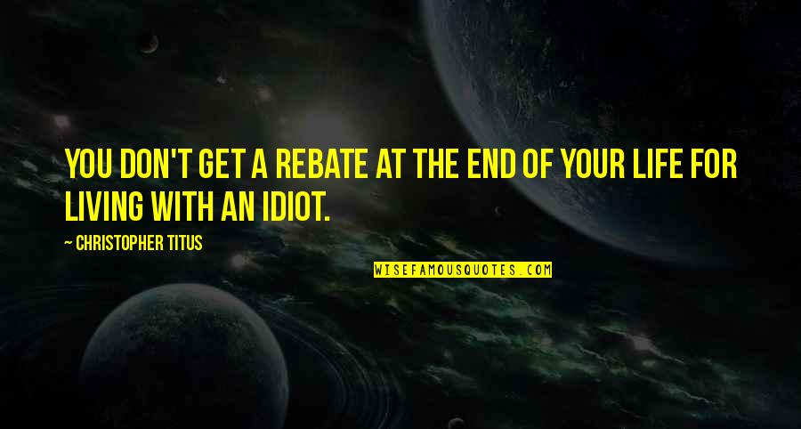 I'm Such An Idiot Quotes By Christopher Titus: You don't get a rebate at the end