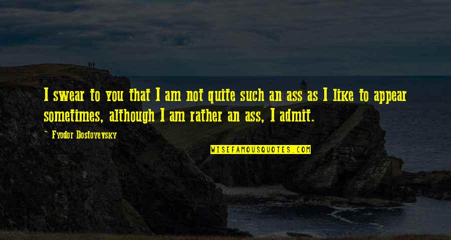I'm Such An Idiot Quotes By Fyodor Dostoyevsky: I swear to you that I am not