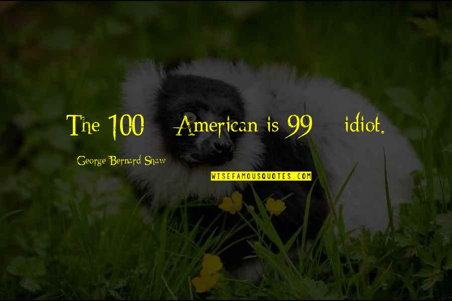I'm Such An Idiot Quotes By George Bernard Shaw: The 100% American is 99% idiot.